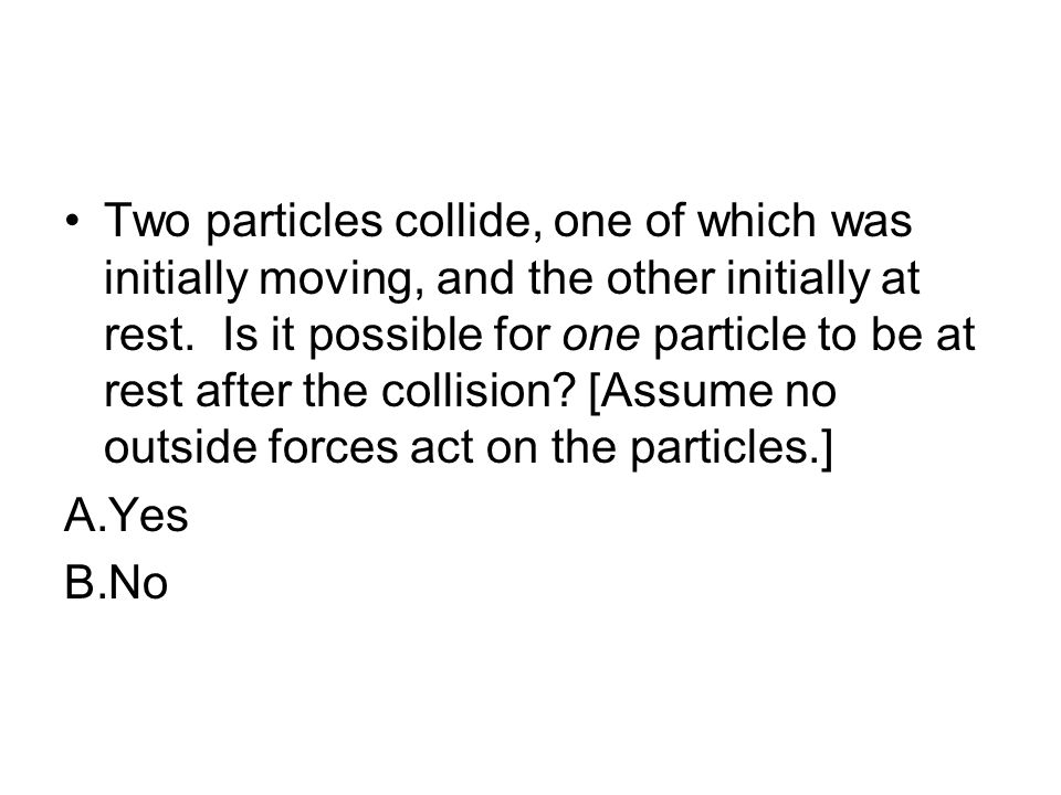 Two particles collide, one of which was initially moving, and the other initially at rest. Is it possible for one particle to be at rest after the collision [Assume no outside forces act on the particles.]